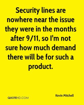 Kevin Mitchell  - Security lines are nowhere near the issue they were in the months after 9/11, so I'm not sure how much demand there will be for such a product.