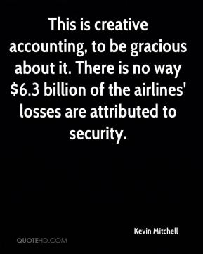 This is creative accounting, to be gracious about it. There is no way $6.3 billion of the airlines' losses are attributed to security.