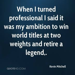 Kevin Mitchell  - When I turned professional I said it was my ambition to win world titles at two weights and retire a legend.