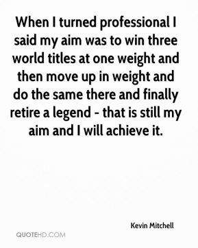 Kevin Mitchell  - When I turned professional I said my aim was to win three world titles at one weight and then move up in weight and do the same there and finally retire a legend - that is still my aim and I will achieve it.