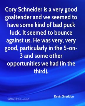 Kevin Sneddon  - Cory Schneider is a very good goaltender and we seemed to have some kind of bad puck luck. It seemed to bounce against us. He was very, very good, particularly in the 5-on-3 and some other opportunities we had (in the third).
