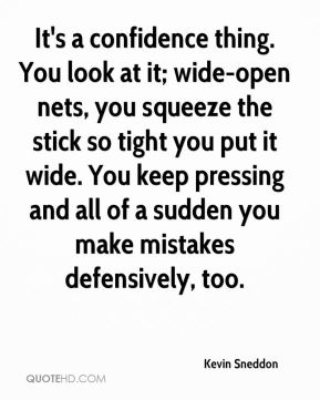 Kevin Sneddon  - It's a confidence thing. You look at it; wide-open nets, you squeeze the stick so tight you put it wide. You keep pressing and all of a sudden you make mistakes defensively, too.