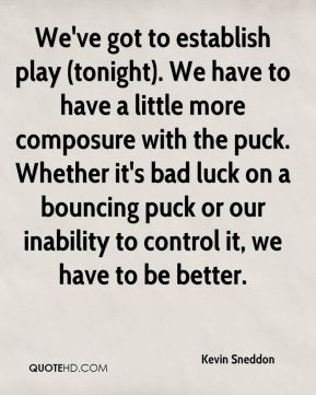 Kevin Sneddon  - We've got to establish play (tonight). We have to have a little more composure with the puck. Whether it's bad luck on a bouncing puck or our inability to control it, we have to be better.