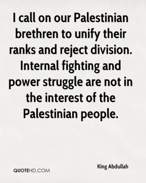 King Abdullah  - I call on our Palestinian brethren to unify their ranks and reject division. Internal fighting and power struggle are not in the interest of the Palestinian people.