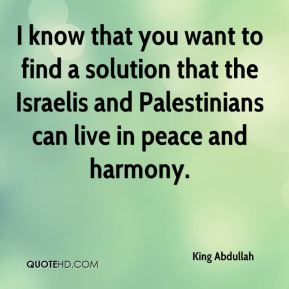I know that you want to find a solution that the Israelis and Palestinians can live in peace and harmony.
