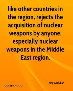 like other countries in the region, rejects the acquisition of nuclear weapons by anyone, especially nuclear weapons in the Middle East region.