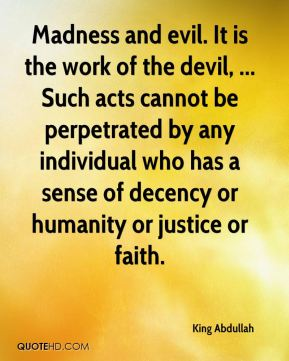 Madness and evil. It is the work of the devil, ... Such acts cannot be perpetrated by any individual who has a sense of decency or humanity or justice or faith.
