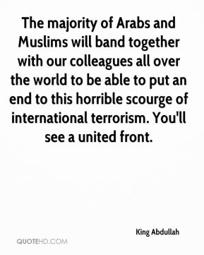 King Abdullah  - The majority of Arabs and Muslims will band together with our colleagues all over the world to be able to put an end to this horrible scourge of international terrorism. You'll see a united front.