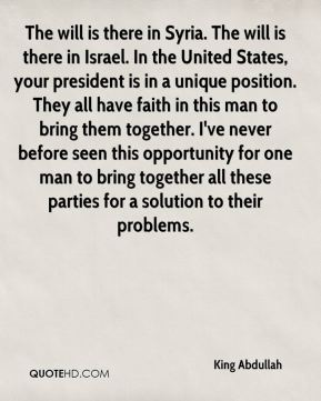 The will is there in Syria. The will is there in Israel. In the United States, your president is in a unique position. They all have faith in this man to bring them together. I've never before seen this opportunity for one man to bring together all these parties for a solution to their problems.