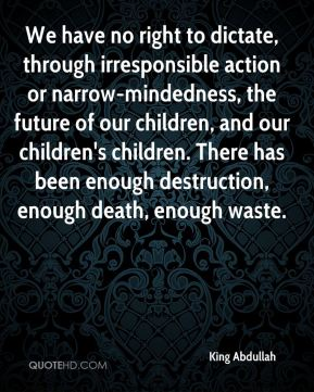 We have no right to dictate, through irresponsible action or narrow-mindedness, the future of our children, and our children's children. There has been enough destruction, enough death, enough waste.