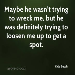 Kyle Busch  - Maybe he wasn't trying to wreck me, but he was definitely trying to loosen me up to get a spot.