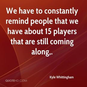Kyle Whittingham  - We have to constantly remind people that we have about 15 players that are still coming along.