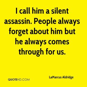 LaMarcus Aldridge  - I call him a silent assassin. People always forget about him but he always comes through for us.