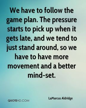 LaMarcus Aldridge  - We have to follow the game plan. The pressure starts to pick up when it gets late, and we tend to just stand around, so we have to have more movement and a better mind-set.
