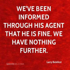 Larry Beinfest  - We've been informed through his agent that he is fine. We have nothing further.