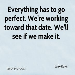 Larry Davis  - Everything has to go perfect. We're working toward that date. We'll see if we make it.