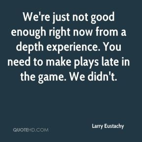 Larry Eustachy  - We're just not good enough right now from a depth experience. You need to make plays late in the game. We didn't.