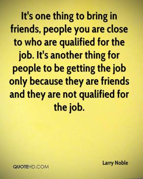 Larry Noble  - It's one thing to bring in friends, people you are close to who are qualified for the job. It's another thing for people to be getting the job only because they are friends and they are not qualified for the job.