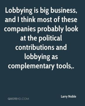Larry Noble  - Lobbying is big business, and I think most of these companies probably look at the political contributions and lobbying as complementary tools.