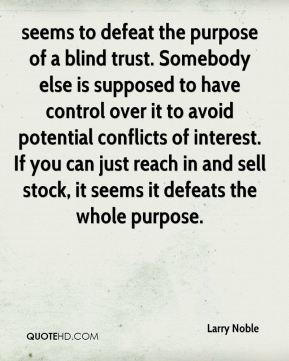 Larry Noble  - seems to defeat the purpose of a blind trust. Somebody else is supposed to have control over it to avoid potential conflicts of interest. If you can just reach in and sell stock, it seems it defeats the whole purpose.
