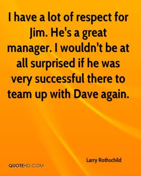 I have a lot of respect for Jim. He's a great manager. I wouldn't be at all surprised if he was very successful there to team up with Dave again.