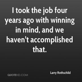 I took the job four years ago with winning in mind, and we haven't accomplished that.