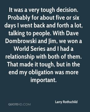 Larry Rothschild  - It was a very tough decision. Probably for about five or six days I went back and forth a lot, talking to people. With Dave Dombrowski and Jim, we won a World Series and I had a relationship with both of them. That made it tough, but in the end my obligation was more important.