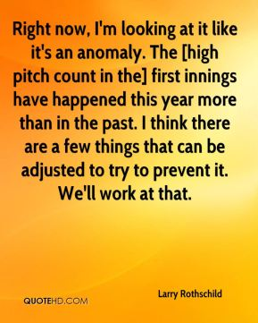 Right now, I'm looking at it like it's an anomaly. The [high pitch count in the] first innings have happened this year more than in the past. I think there are a few things that can be adjusted to try to prevent it. We'll work at that.