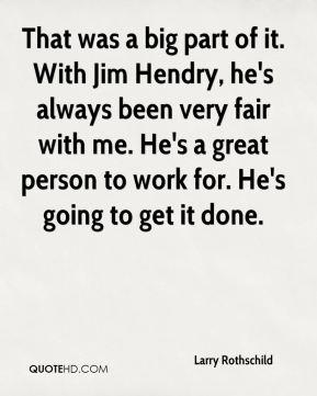 That was a big part of it. With Jim Hendry, he's always been very fair with me. He's a great person to work for. He's going to get it done.