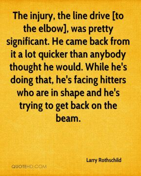 The injury, the line drive [to the elbow], was pretty significant. He came back from it a lot quicker than anybody thought he would. While he's doing that, he's facing hitters who are in shape and he's trying to get back on the beam.