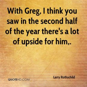 With Greg, I think you saw in the second half of the year there's a lot of upside for him.