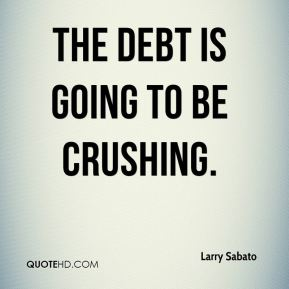 The debt is going to be crushing.