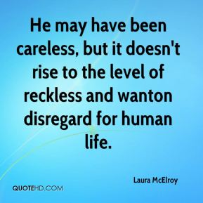 Laura McElroy  - He may have been careless, but it doesn't rise to the level of reckless and wanton disregard for human life.