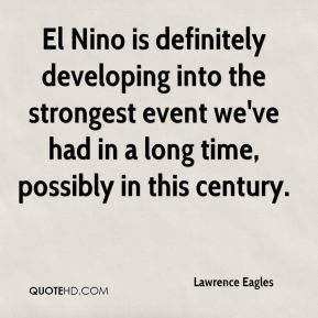 Lawrence Eagles  - El Nino is definitely developing into the strongest event we've had in a long time, possibly in this century.
