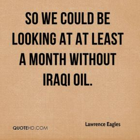 Lawrence Eagles  - So we could be looking at at least a month without Iraqi oil.