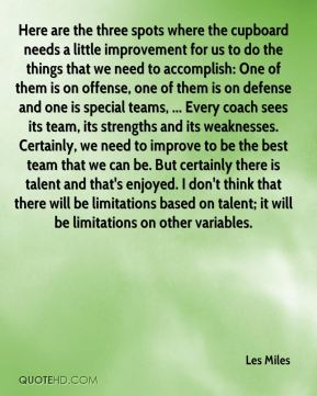 Here are the three spots where the cupboard needs a little improvement for us to do the things that we need to accomplish: One of them is on offense, one of them is on defense and one is special teams, ... Every coach sees its team, its strengths and its weaknesses. Certainly, we need to improve to be the best team that we can be. But certainly there is talent and that's enjoyed. I don't think that there will be limitations based on talent; it will be limitations on other variables.