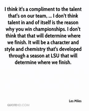I think it's a compliment to the talent that's on our team, ... I don't think talent in and of itself is the reason why you win championships. I don't think that that will determine where we finish. It will be a character and style and chemistry that's developed through a season at LSU that will determine where we finish.