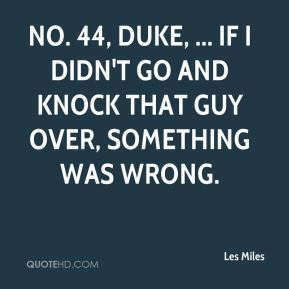 No. 44, DUKE, ... If I didn't go and knock that guy over, something was wrong.