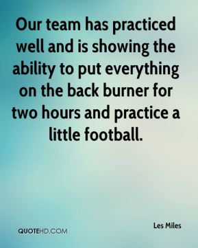 Our team has practiced well and is showing the ability to put everything on the back burner for two hours and practice a little football.