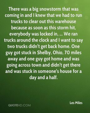 There was a big snowstorm that was coming in and I knew that we had to run trucks to clear out this warehouse because as soon as this storm hit, everybody was locked in, ... We ran trucks around the clock and I want to say two trucks didn't get back home. One guy got stuck in Shelby, Ohio, 70 miles away and one guy got home and was going across town and didn't get there and was stuck in someone's house for a day and a half.