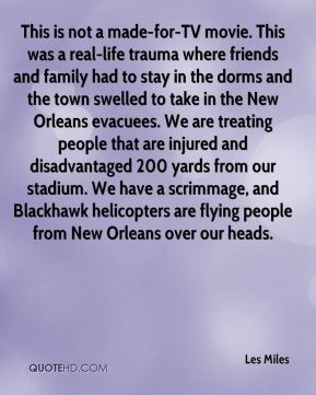 Les Miles  - This is not a made-for-TV movie. This was a real-life trauma where friends and family had to stay in the dorms and the town swelled to take in the New Orleans evacuees. We are treating people that are injured and disadvantaged 200 yards from our stadium. We have a scrimmage, and Blackhawk helicopters are flying people from New Orleans over our heads.