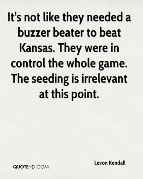 Levon Kendall  - It's not like they needed a buzzer beater to beat Kansas. They were in control the whole game. The seeding is irrelevant at this point.