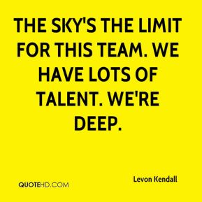 Levon Kendall  - The sky's the limit for this team. We have lots of talent. We're deep.