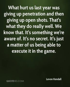 Levon Kendall  - What hurt us last year was giving up penetration and then giving up open shots. That's what they do really well. We know that. It's something we're aware of. It's no secret. It's just a matter of us being able to execute it in the game.
