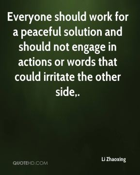 Everyone should work for a peaceful solution and should not engage in actions or words that could irritate the other side.