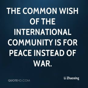 The common wish of the international community is for peace instead of war.