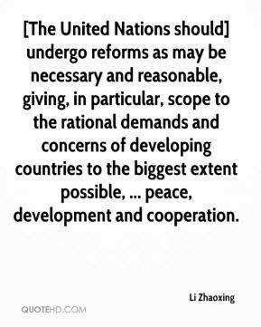 [The United Nations should] undergo reforms as may be necessary and reasonable, giving, in particular, scope to the rational demands and concerns of developing countries to the biggest extent possible, ... peace, development and cooperation.