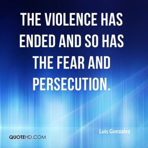 Luis Gonzalez  - The violence has ended and so has the fear and persecution.