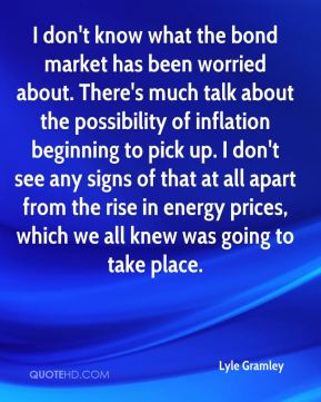 I don't know what the bond market has been worried about. There's much talk about the possibility of inflation beginning to pick up. I don't see any signs of that at all apart from the rise in energy prices, which we all knew was going to take place.