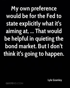 My own preference would be for the Fed to state explicitly what it's aiming at, ... That would be helpful in quieting the bond market. But I don't think it's going to happen.